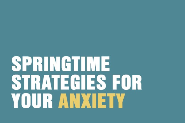 Springtime Strategies For Your Anxiety