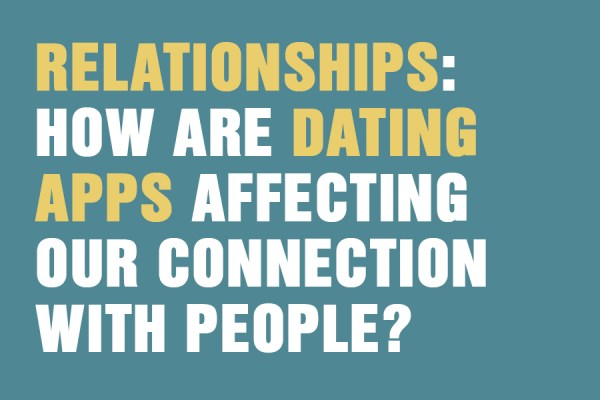 Relationships: How Are Dating Apps Affecting Our Connection With People?