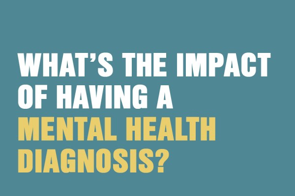 What's The Impact Of Having A Mental Health Diagnosis?
