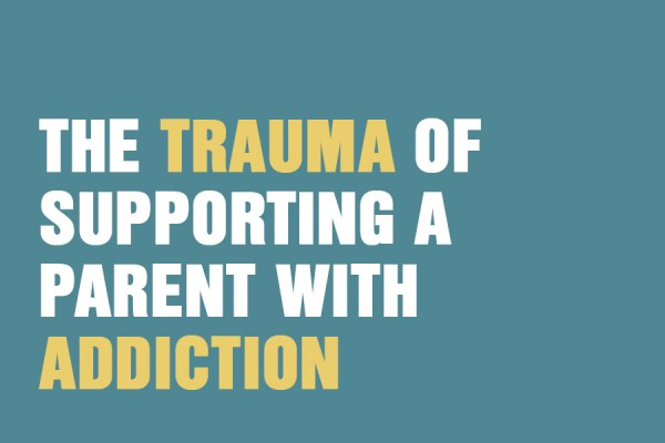 The Trauma of Supporting a Parent with Addiction