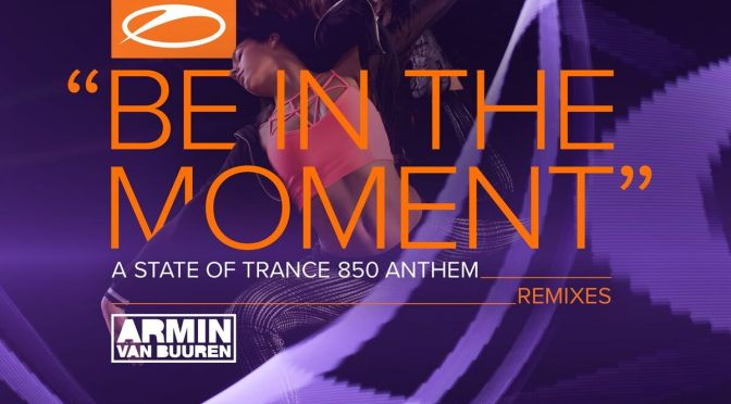 ARMIN VAN BUUREN – BE IN THE MOMENT (ASOT 850 ANTHEM) [REMIXES]