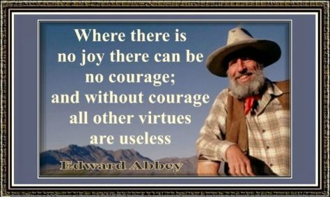 Edward Abbey Quotes. Where there is no joy there can be no courage