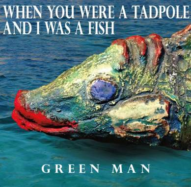 Green Man | Where You were a Tadpole and I was a Fish
