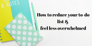 how to reduce your to-do list an overwhelm