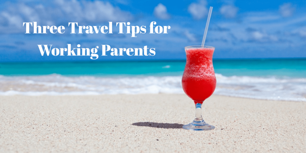 Three Travel Tips for Working Parents