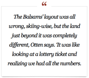 """The Balsams' layout was all wrong, skiing-wise, but the land just beyond it was completely different, Otten says. """"It was like looking at a lottery ticket and realizing we had all the numbers."""""""