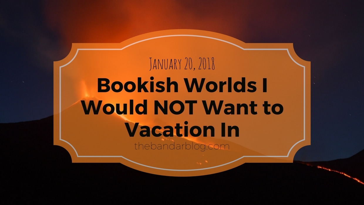 Bookish Worlds I Would NOT Want to Vacation In