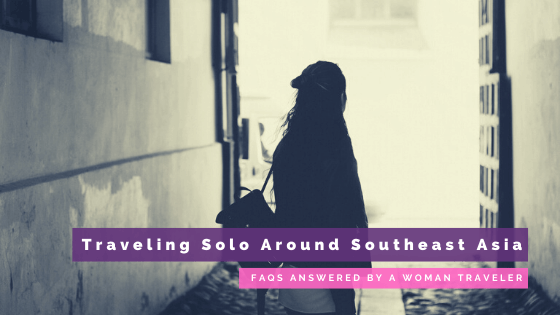 FAQs Answered By a Woman Traveler: Traveling Solo Around Southeast Asia