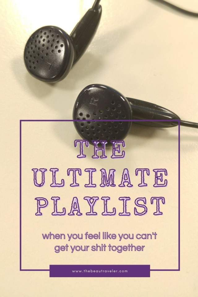 The Ultimate Playlist When You Feel Like You Can't Get Your Shit Together - The BeauTraveler