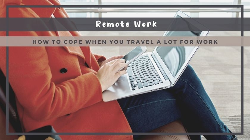 How to Cope When You Travel A Lot For Work