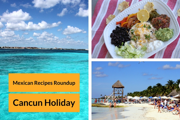 Mexican Recipes Roundup & Cancun Holiday