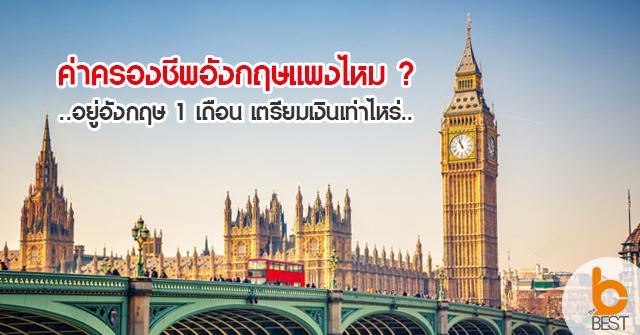 ค่าครองชีพประเทศอังกฤษแพงไหม ? อยู่อังกฤษ 1 เดือน เตรียมเงินเท่าไหร่