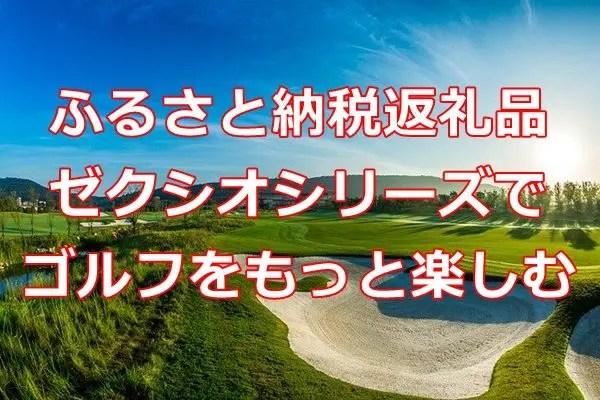 ふるさと納税返礼品 ゼクシオシリーズでゴルフをもっと楽しむ