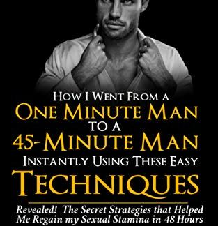 How I Went From a One-Minute Man to a 45-Minute Man Instantly Using These Easy Techniques: How to last longer in bed