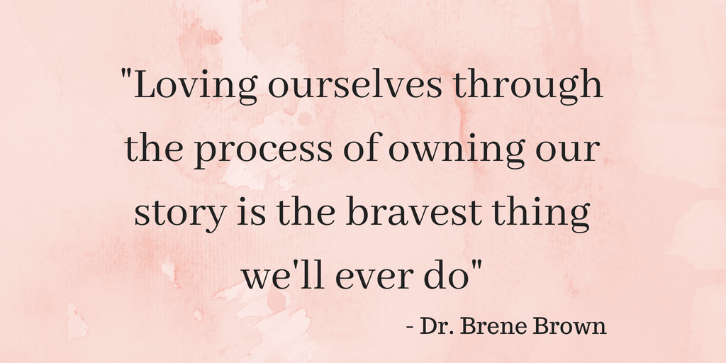 """quote """"loving ourselves through the process of owning our story is the bravest thing we'll ever do"""" Brene Brown"""