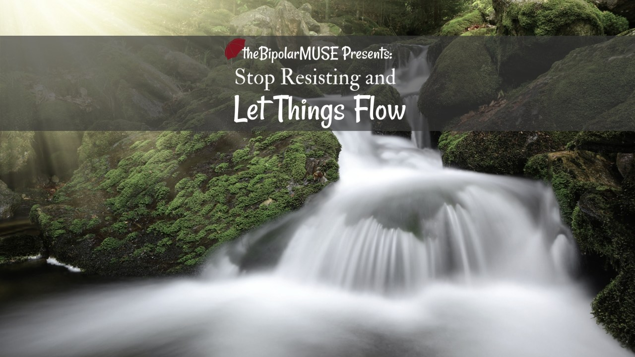 stop resisting- go with the flow