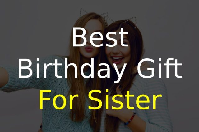 Best Birthday Gift for a Sister