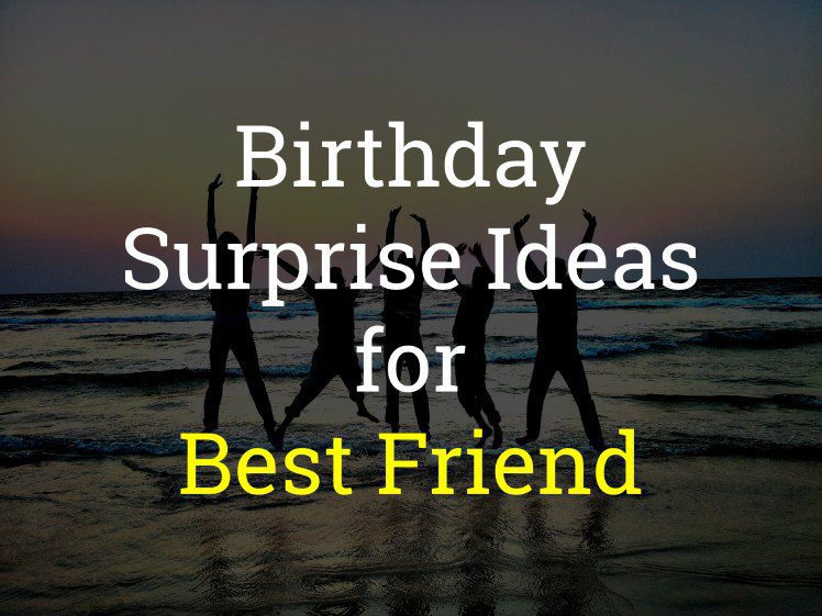 11 Simple Birthday Surprise Ideas For Best Friend Of 2020