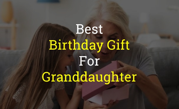 15+ Best Birthday Gift for Granddaughter of 2021