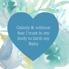 Calmly and without fear I trust in my body to birth my baby
