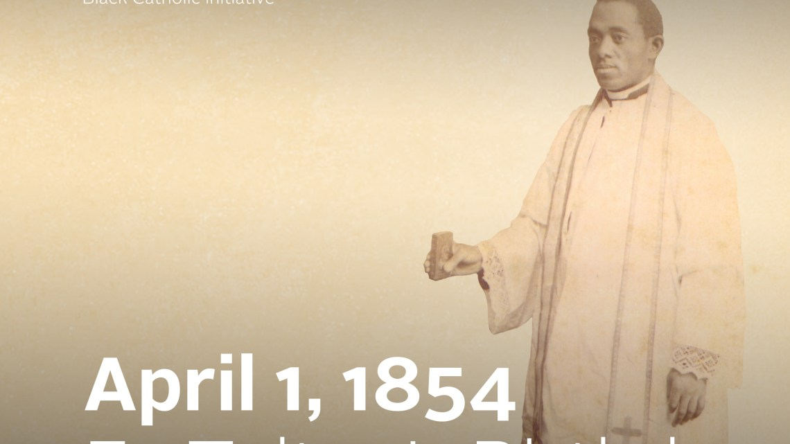 APRIL – FATHER AUGUSTUS TOLTON MONTH 2021: 167th Anniversary of the the Birth of Venerable Augustus Tolton