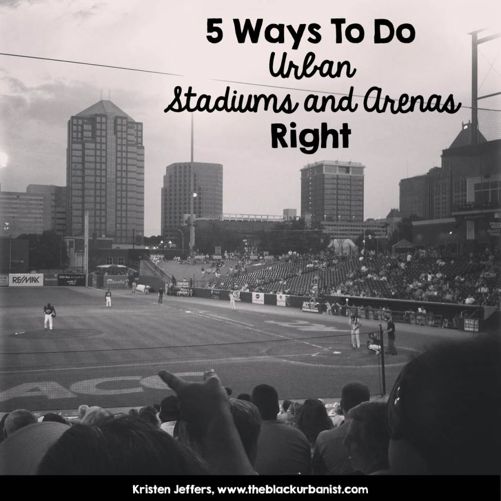 5 Ways to Do Urban Stadiums and Arenas Right- Kristen Jeffers-www.theblackurbanist.com