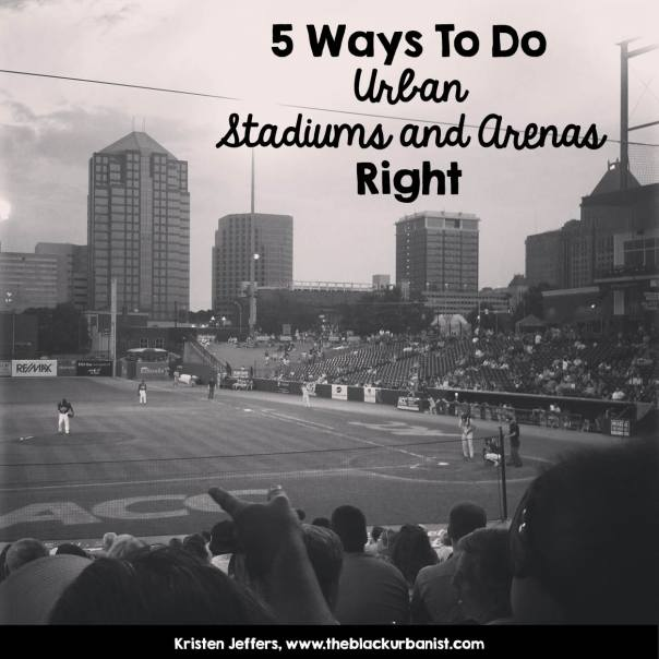 5 Ways to Do Urban Stadiums and Arenas Right- Kristen Jeffers-www.theblackurbanist.com