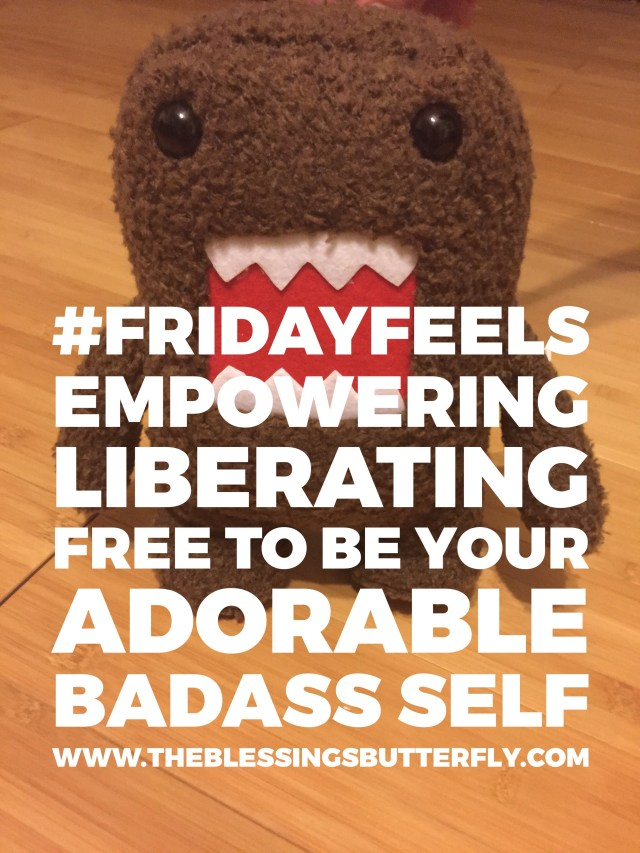 Friday Feels: Empowering, Liberating, Free to Be Your Adorable Badass Self