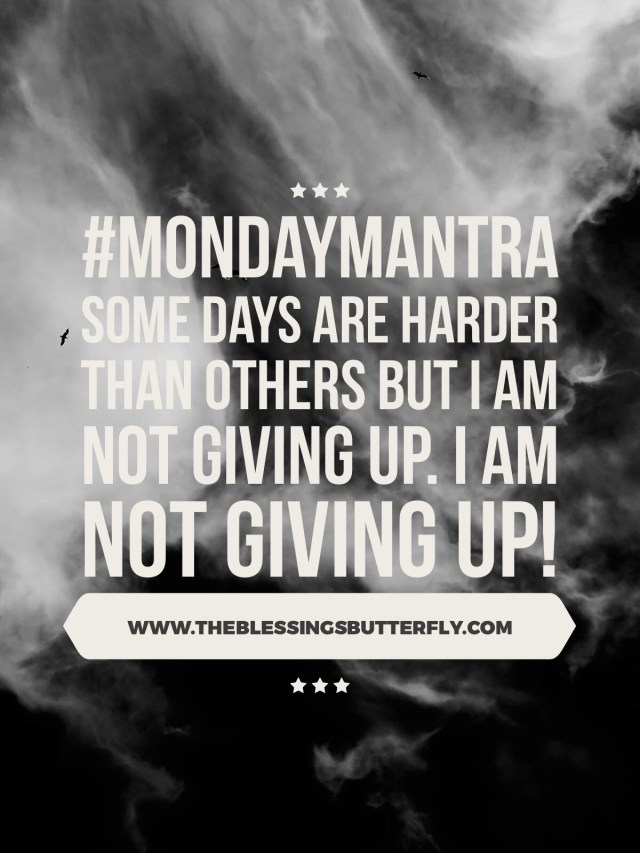 Some days are harder than others but I am not giving up. I am not giving up!