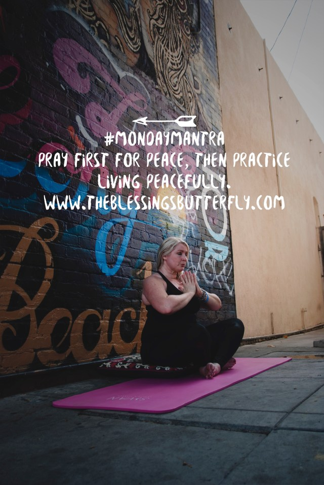 Pray first for Peace, then practice living peacefully.