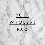 ***Post Whole30 FAQ***
