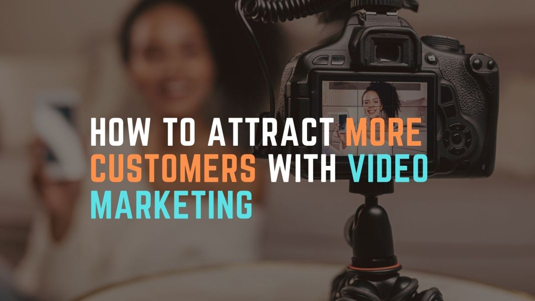 How To Attract More Customers With Video Marketing