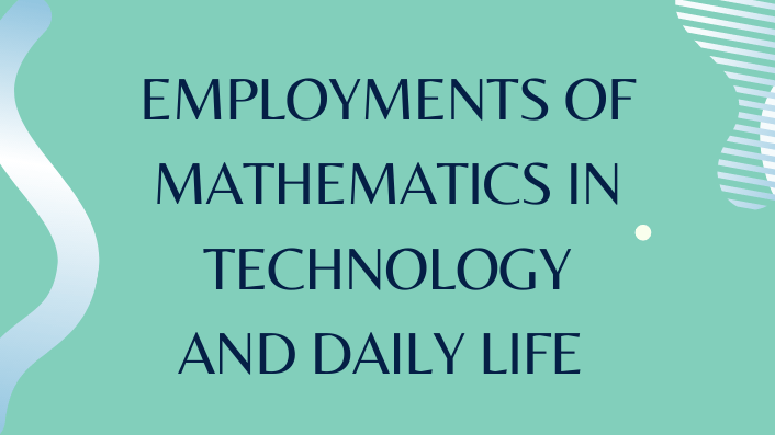 Employments Of Mathematics In Technology And Daily Life