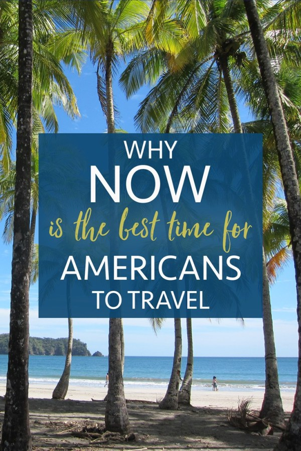 Why NOW Is The Best Time for Americans to Travel • The ...