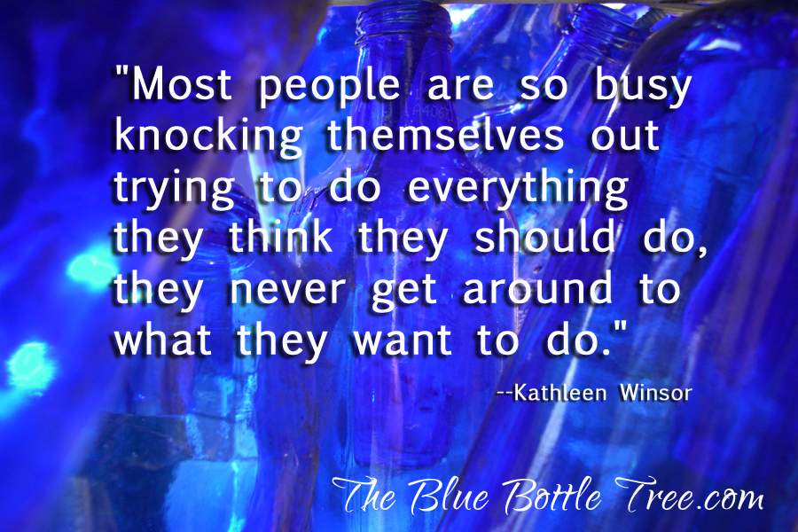 """""""Most people are so busy knocking themselves out trying to do everything they think they should do, they never get around to what they want to do.""""  --Kathleen Winsor"""