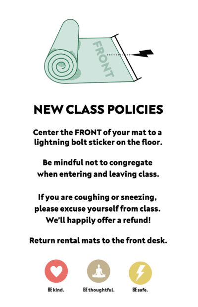 New Class Policies. Center your mat to lightning bolt decal on the floor. Be mindful not to congregate. If you're coughing or sneezing, please excuse yourself from class. Return rental mats to the front desk.