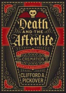 Death and the Afterlife A Chronological Journey, from Cremation to Quantum Resurrection Clifford A. Pickover