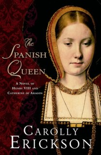 The Spanish Queen A Novel of Henry VIII and Catherine of Aragon Carolly Erickson