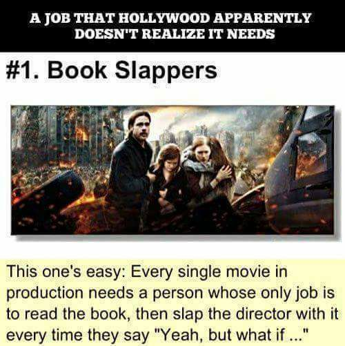 Image may contain: 1 person, text that says 'A TOB THAT HOLLYWOOD APPARENTLY DOESN'T REALIZE IT NEEDS #1. Book Slappers This one's easy: Every single movie in production needs a person whose only job is to read the book. then slap the director with it every time they say