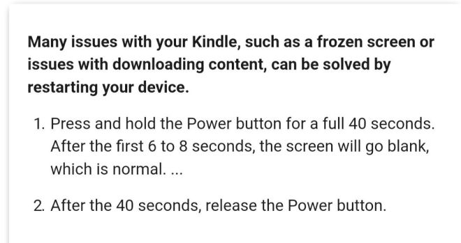 Image may contain: text that says 'Many issues with your Kindle, such as a frozen screen or issues with downloading content, can be solved by restarting your device. 1. Press and hold the Power button for a full 40 seconds. After the first 6 to 8 seconds, the screen will go blank, which is normal. ... 2. After the 40 seconds, release the Power button.'
