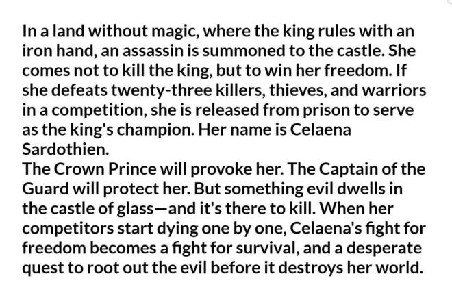 Image may contain: text that says 'In land without magic, where the king rules with an iron hand, an assassin is summoned to the castle, She comes not to kill the king, but win her freedom. If defeats killers, warriors in competition, she released prison serve as the king's champion. Her name Celaena Sardothien. The Crown Prince will provoke her. The Captain of the Guard will protect her. But something evil dwells in the castle there to kill. When competitors start dying one by one, Celaena's fight for freedom becomes fight for survival, and desperate quest to root out the evil before destroys her world.'