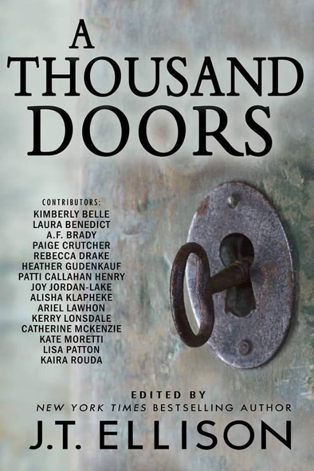 Image may contain: text that says 'A THOUSAND DOORS CONTRIBUTORS: KIMBERLY BELLE LAURA BENEDICT A.F BRADY PAIGE CRUTCHER REBECCA DRAKE HEATHER GUDENKAUF PATTI CALLAHAN HENRY JOY JORDAN-LAKE ALISHA KLAPHEKE ARIEL LAWHON KERRY LONSDALE CATHERINE MCKENZIE KATE MORETTI LISA PATTON KAIRA ROUDA 0 EDITED BY NEW YORK TIMES BESTSELLING AUTHOR J.T. ELLISON'