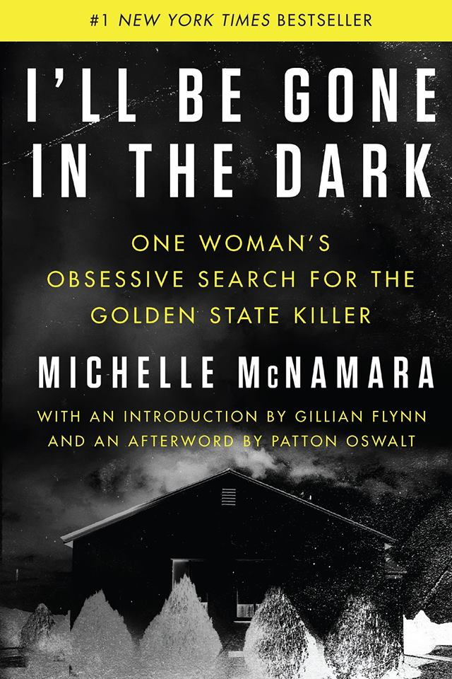 Image may contain: text that says '#1 NEW YORK TIMES BESTSELLER I'LL BE GONE IN THE DARK ONE WOMAN'S OBSESSIVE SEARCH FOR THE GOLDEN STATE KILLER MICHELLE McNAMARA WITH AN INTRODUCTION BY GILLIAN FLYNN AND AN AFTERWORD BY PATTON OSWALT'