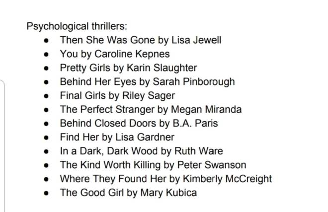 Image may contain: text that says 'Psychological thrillers: Then She Was Gone by Lisa Jewell You by Caroline Kepnes Pretty Girls by Karin Slaughter Behind Her Eyes by Sarah Pinborough Final Girls by Riley Sager The Perfect Stranger by Megan Miranda Behind Closed Doors by B.A. Paris Find Her by Lisa Gardner In Dark, Wood by Ruth Ware The Kind Worth Killing by Peter Swanson Where They Found Her by Kimberly McCreight The Good Girl by Mary Kubica'