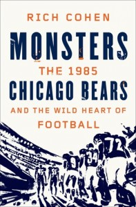 Monsters: The 1985 Chicago Bears and the Wild Heart of Football by  Rich Cohen