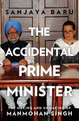 The Accidental Prime Minister : The Making and Unmaking of Manmohan Singh by Sanjaya Baru