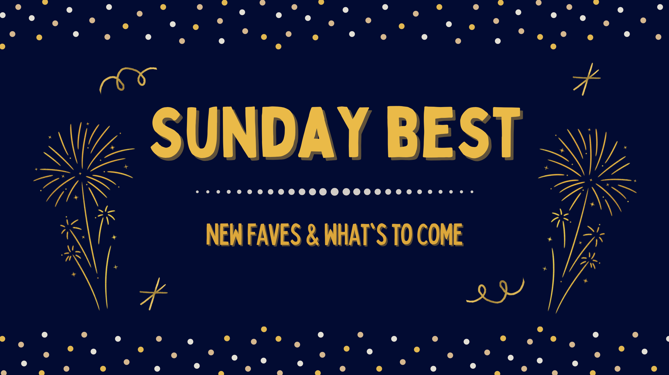 Sunday Best (new faves & what's to come)