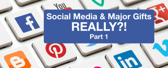 Social Media and major gifts … REALLY?!  (Part 1)