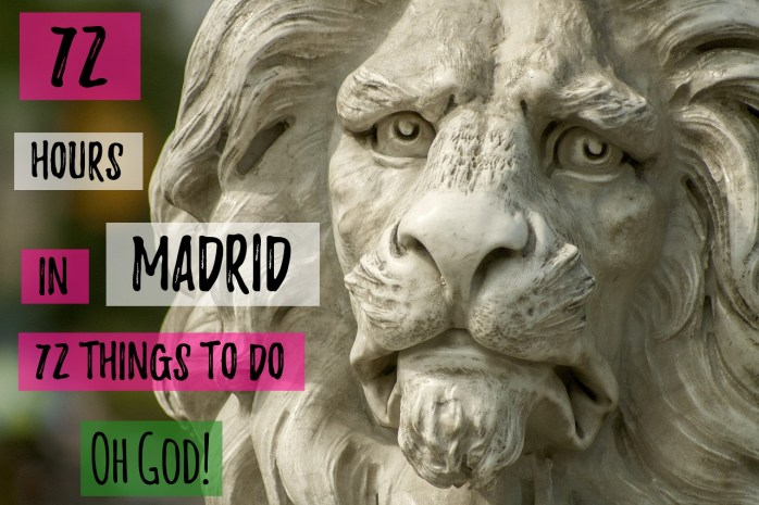 72 hours in Madrid - 72 things to do. Oh God!