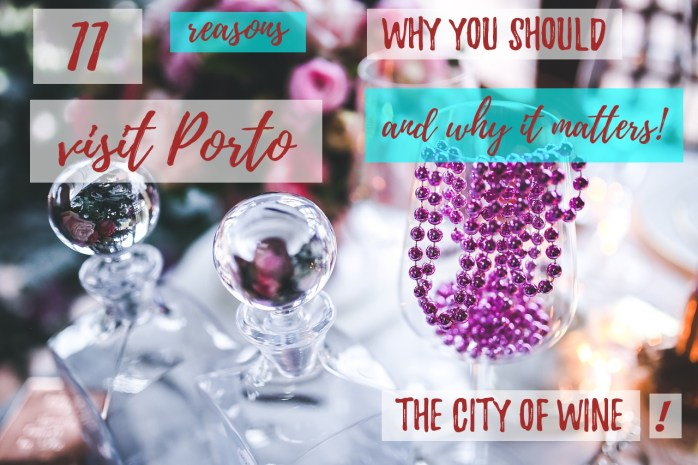 11 reasons why you should visit Porto - the city of wine - and why it matters!